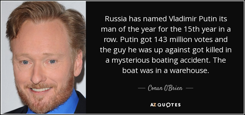 Russia has named Vladimir Putin its man of the year for the 15th year in a row. Putin got 143 million votes and the guy he was up against got killed in a mysterious boating accident. The boat was in a warehouse. - Conan O'Brien