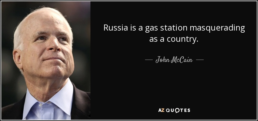 Russia is a gas station masquerading as a country. - John McCain