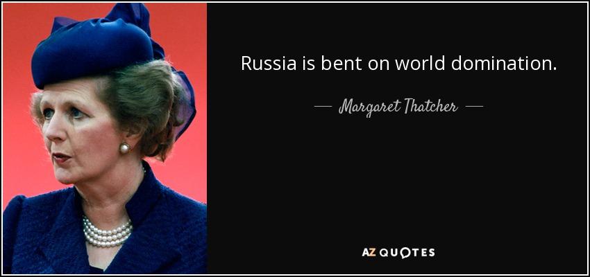 Russia is bent on world domination. - Margaret Thatcher
