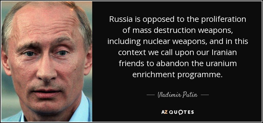 Russia is opposed to the proliferation of mass destruction weapons, including nuclear weapons, and in this context we call upon our Iranian friends to abandon the uranium enrichment programme. - Vladimir Putin