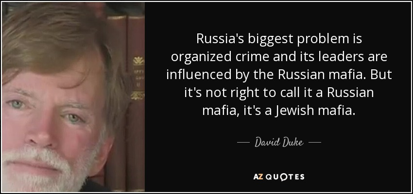 Russia's biggest problem is organized crime and its leaders are influenced by the Russian mafia. But it's not right to call it a Russian mafia, it's a Jewish mafia. - David Duke