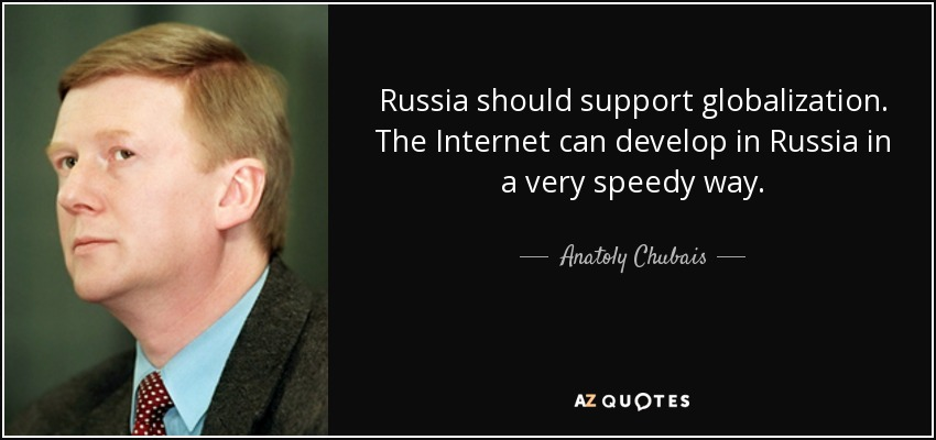 Russia should support globalization. The Internet can develop in Russia in a very speedy way. - Anatoly Chubais