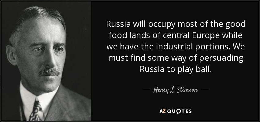 Russia will occupy most of the good food lands of central Europe while we have the industrial portions. We must find some way of persuading Russia to play ball. - Henry L. Stimson