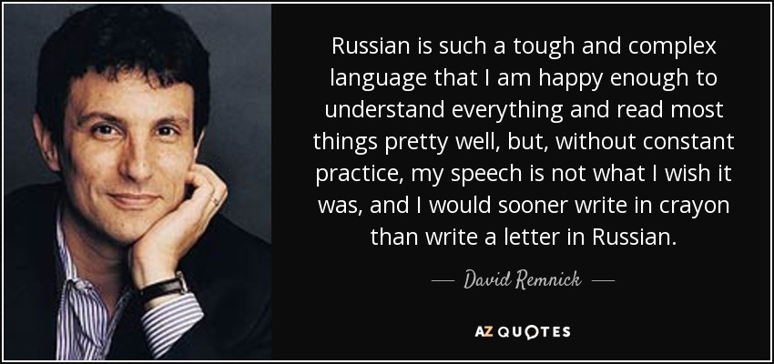 Russian is such a tough and complex language that I am happy enough to understand everything and read most things pretty well, but, without constant practice, my speech is not what I wish it was, and I would sooner write in crayon than write a letter in Russian. - David Remnick