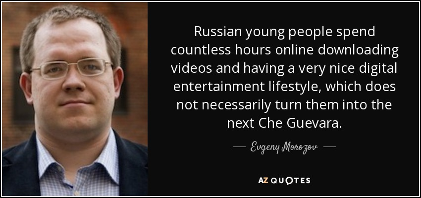 Russian young people spend countless hours online downloading videos and having a very nice digital entertainment lifestyle, which does not necessarily turn them into the next Che Guevara. - Evgeny Morozov