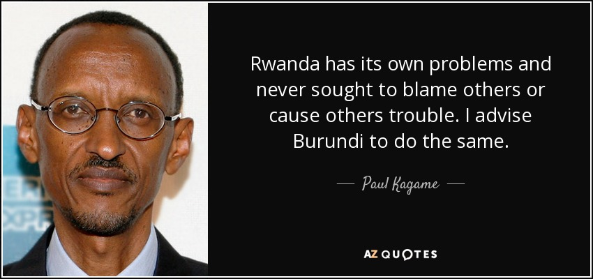 Rwanda has its own problems and never sought to blame others or cause others trouble. I advise Burundi to do the same. - Paul Kagame