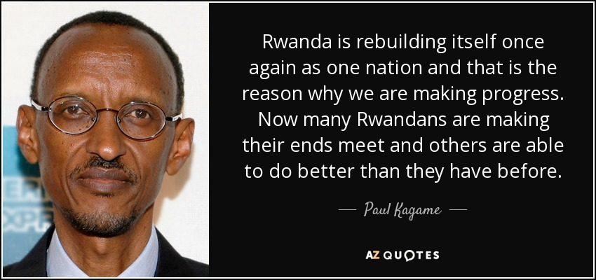 Rwanda is rebuilding itself once again as one nation and that is the reason why we are making progress. Now many Rwandans are making their ends meet and others are able to do better than they have before. - Paul Kagame