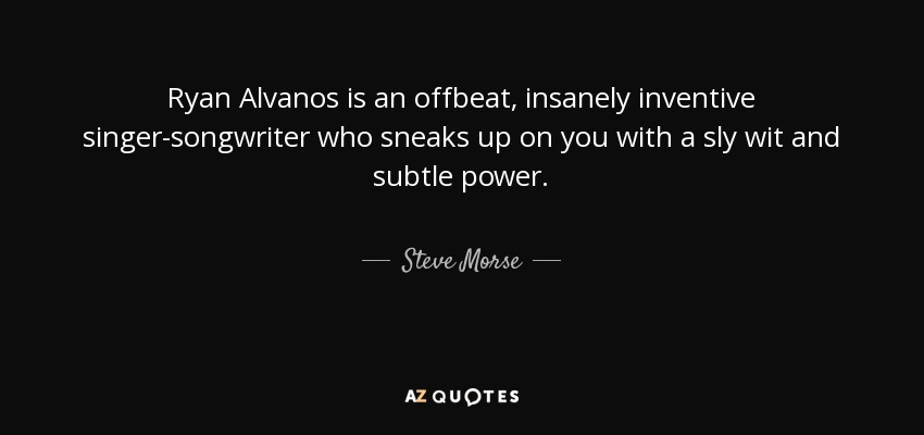 Ryan Alvanos is an offbeat, insanely inventive singer-songwriter who sneaks up on you with a sly wit and subtle power. - Steve Morse