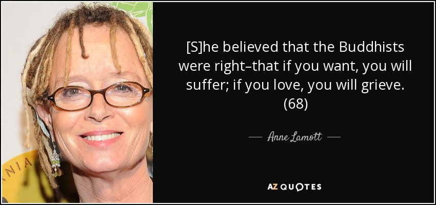 [S]he believed that the Buddhists were right–that if you want, you will suffer; if you love, you will grieve. (68) - Anne Lamott