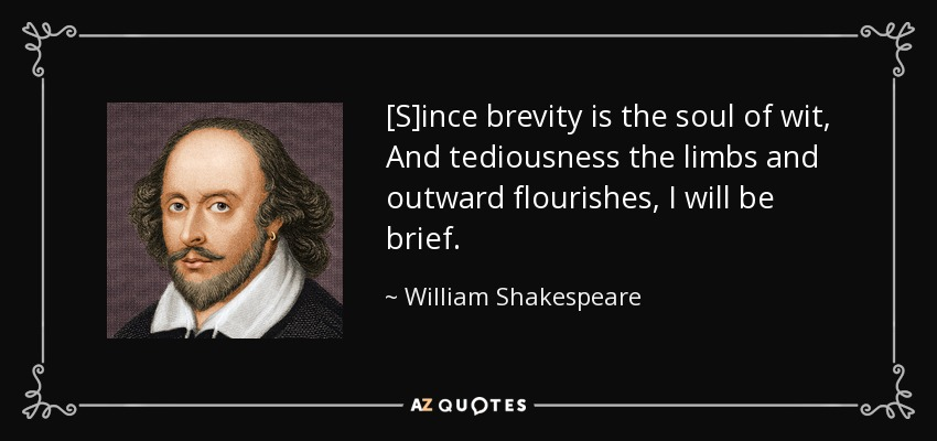 [S]ince brevity is the soul of wit, And tediousness the limbs and outward flourishes, I will be brief. - William Shakespeare