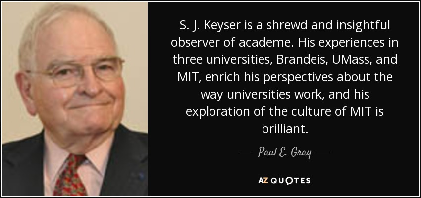 S. J. Keyser is a shrewd and insightful observer of academe. His experiences in three universities, Brandeis, UMass, and MIT, enrich his perspectives about the way universities work, and his exploration of the culture of MIT is brilliant. - Paul E. Gray