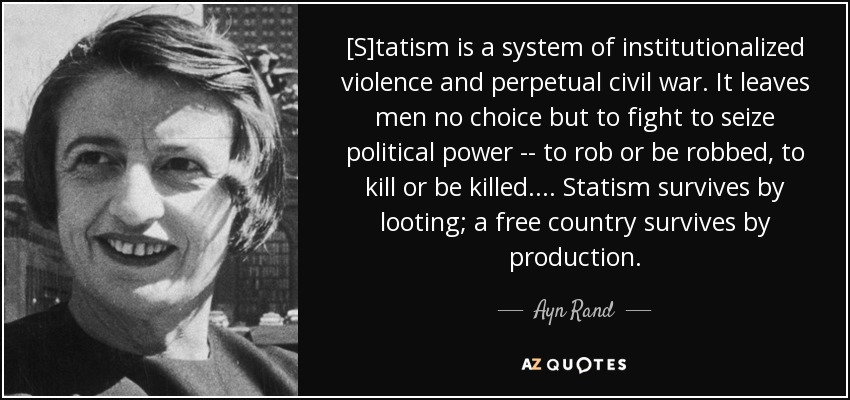 [S]tatism is a system of institutionalized violence and perpetual civil war. It leaves men no choice but to fight to seize political power -- to rob or be robbed, to kill or be killed. ... Statism survives by looting; a free country survives by production. - Ayn Rand