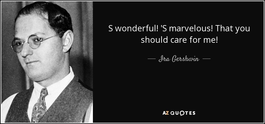 S wonderful! 'S marvelous! That you should care for me! - Ira Gershwin