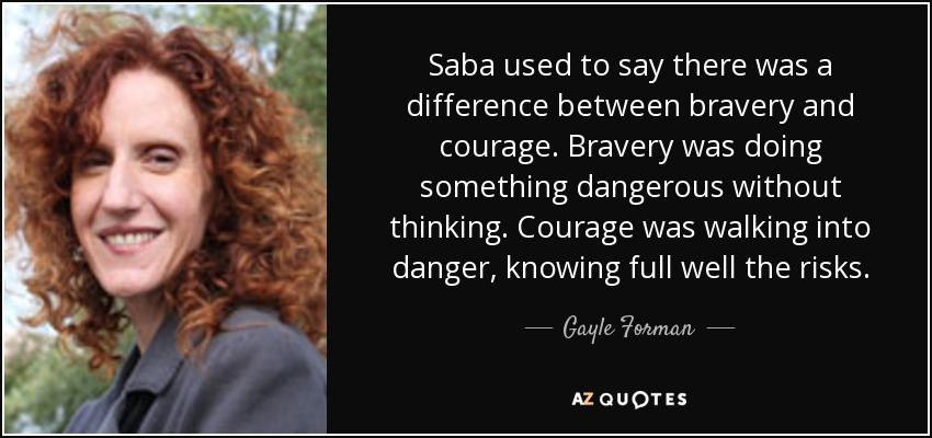 Saba used to say there was a difference between bravery and courage. Bravery was doing something dangerous without thinking. Courage was walking into danger, knowing full well the risks. - Gayle Forman