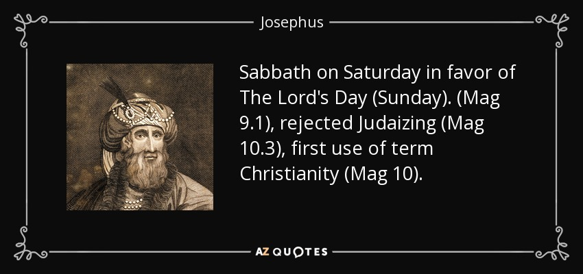 Sabbath on Saturday in favor of The Lord's Day (Sunday). (Mag 9.1), rejected Judaizing (Mag 10.3), first use of term Christianity (Mag 10). - Josephus