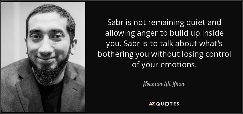 Sabr is not remaining quiet and allowing anger to build up inside you. Sabr is to talk about what's bothering you without losing control of your emotions. - Nouman Ali Khan
