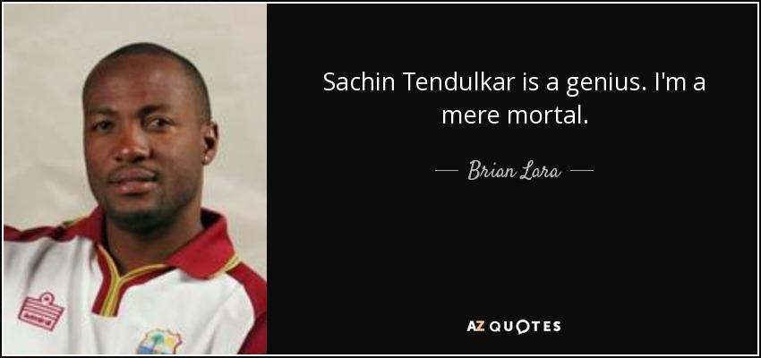 Sachin Tendulkar is a genius. I'm a mere mortal. - Brian Lara