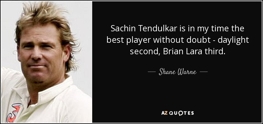 Sachin Tendulkar is in my time the best player without doubt - daylight second, Brian Lara third. - Shane Warne