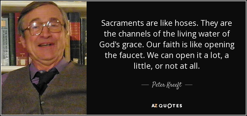 Sacraments are like hoses. They are the channels of the living water of God's grace. Our faith is like opening the faucet. We can open it a lot, a little, or not at all. - Peter Kreeft