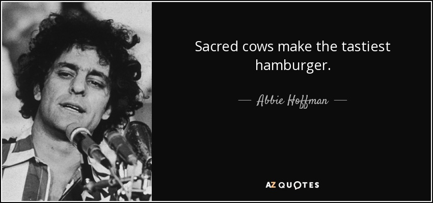 Sacred cows make the tastiest hamburger. - Abbie Hoffman
