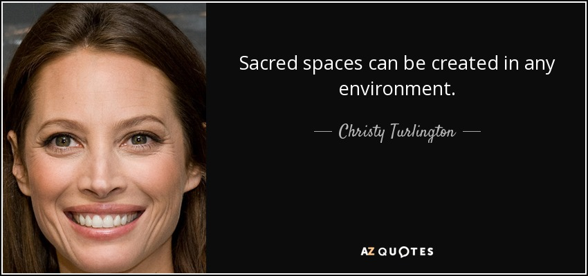 Sacred spaces can be created in any environment. - Christy Turlington