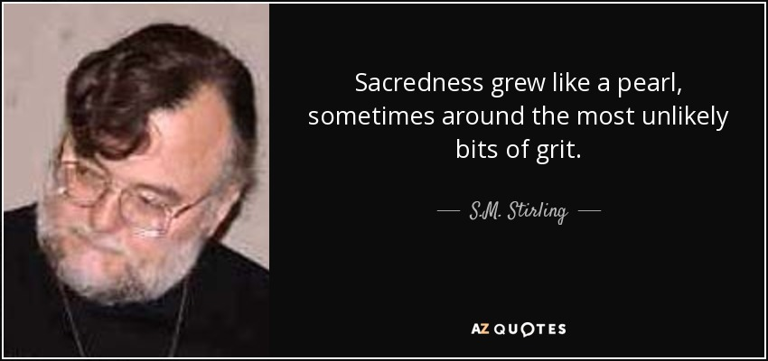 Sacredness grew like a pearl, sometimes around the most unlikely bits of grit. - S.M. Stirling