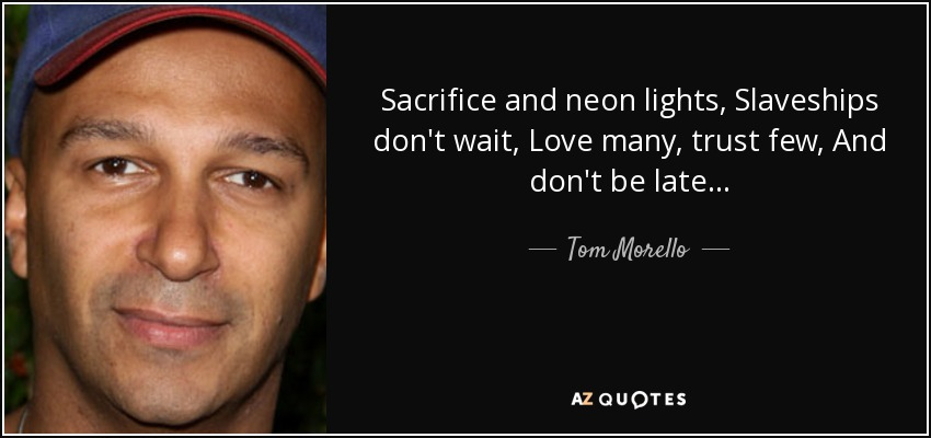Sacrifice and neon lights, Slaveships don't wait, Love many, trust few, And don't be late... - Tom Morello