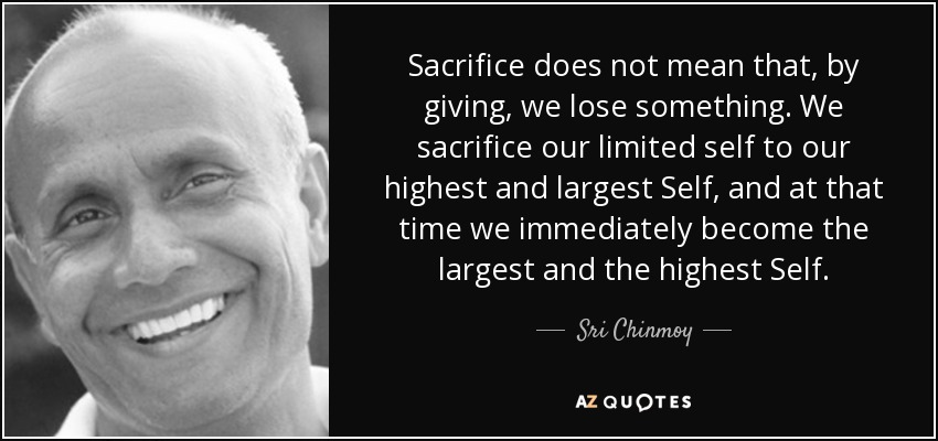 Sacrifice does not mean that, by giving, we lose something. We sacrifice our limited self to our highest and largest Self, and at that time we immediately become the largest and the highest Self. - Sri Chinmoy