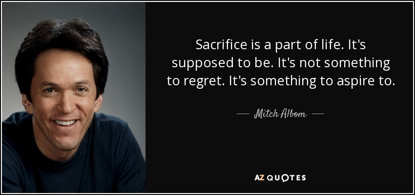 Sacrifice is a part of life. It's supposed to be. It's not something to regret. It's something to aspire to. - Mitch Albom