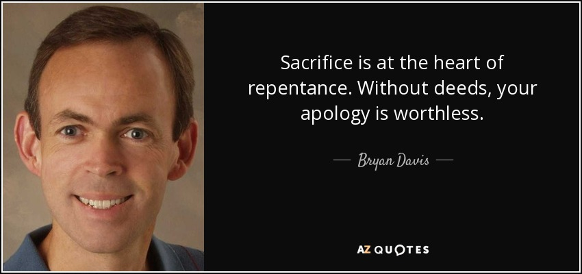 Sacrifice is at the heart of repentance. Without deeds, your apology is worthless. - Bryan Davis
