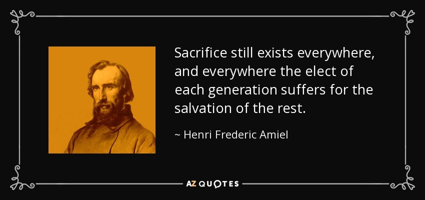 Sacrifice still exists everywhere, and everywhere the elect of each generation suffers for the salvation of the rest. - Henri Frederic Amiel