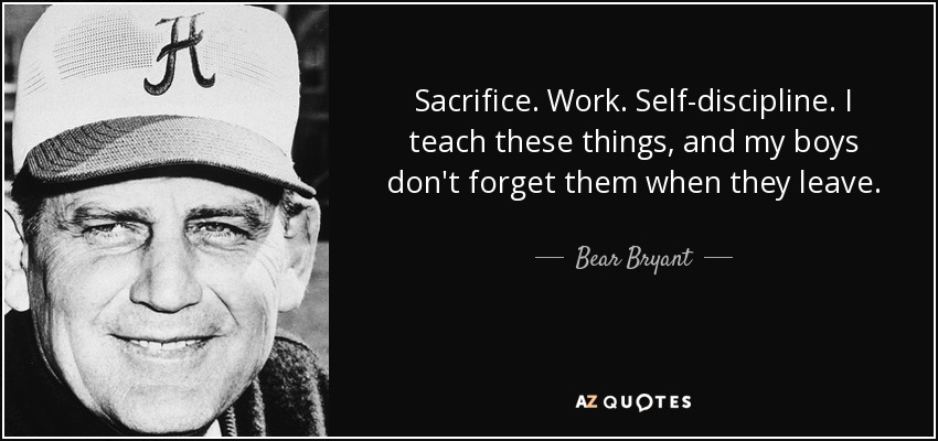 Sacrifice. Work. Self-discipline. I teach these things, and my boys don't forget them when they leave. - Bear Bryant