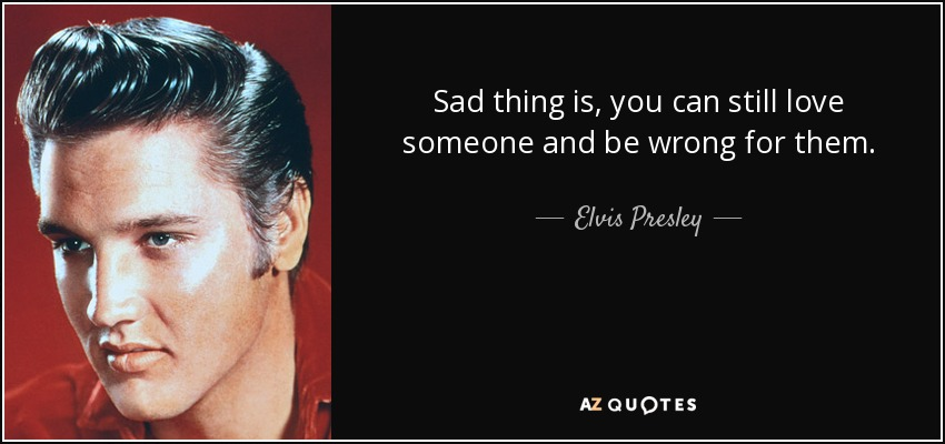 Sad thing is, you can still love someone and be wrong for them. - Elvis Presley