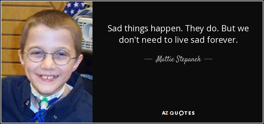 Sad things happen. They do. But we don't need to live sad forever. - Mattie Stepanek