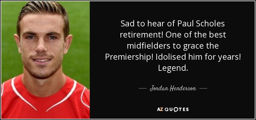 Sad to hear of Paul Scholes retirement! One of the best midfielders to grace the Premiership! Idolised him for years! Legend. - Jordan Henderson