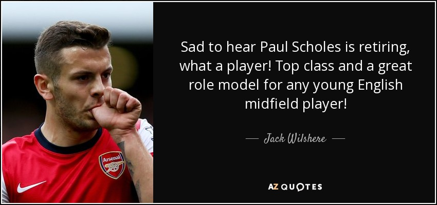 Sad to hear Paul Scholes is retiring, what a player! Top class and a great role model for any young English midfield player! - Jack Wilshere