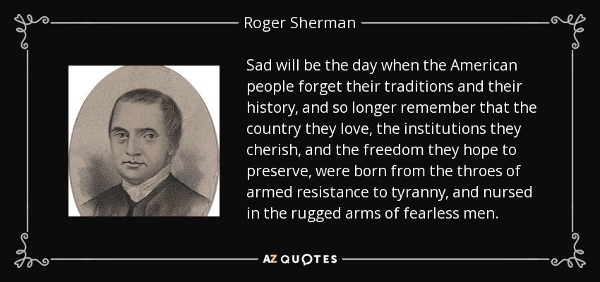 Sad will be the day when the American people forget their traditions and their history, and so longer remember that the country they love, the institutions they cherish, and the freedom they hope to preserve, were born from the throes of armed resistance to tyranny, and nursed in the rugged arms of fearless men. - Roger Sherman