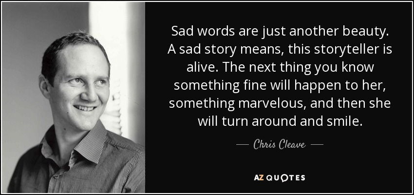 Sad words are just another beauty. A sad story means, this storyteller is alive. The next thing you know something fine will happen to her, something marvelous, and then she will turn around and smile. - Chris Cleave