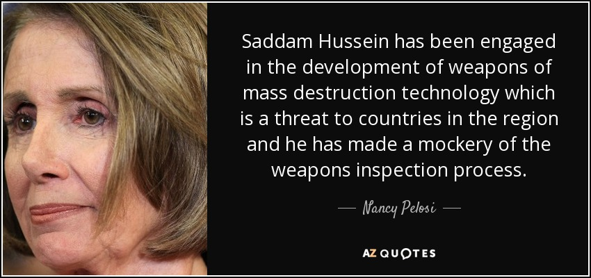 Saddam Hussein has been engaged in the development of weapons of mass destruction technology which is a threat to countries in the region and he has made a mockery of the weapons inspection process. - Nancy Pelosi