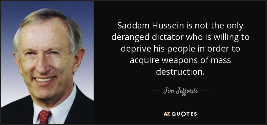 Saddam Hussein is not the only deranged dictator who is willing to deprive his people in order to acquire weapons of mass destruction. - Jim Jeffords