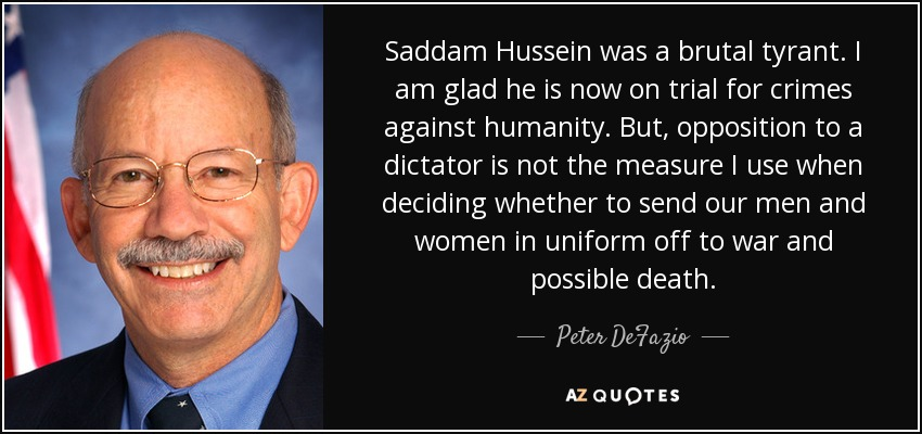 Saddam Hussein was a brutal tyrant. I am glad he is now on trial for crimes against humanity. But, opposition to a dictator is not the measure I use when deciding whether to send our men and women in uniform off to war and possible death. - Peter DeFazio
