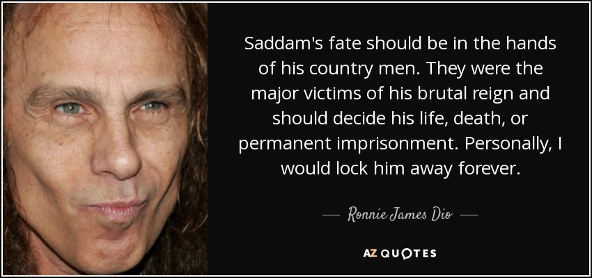 Saddam's fate should be in the hands of his country men. They were the major victims of his brutal reign and should decide his life, death, or permanent imprisonment. Personally, I would lock him away forever. - Ronnie James Dio