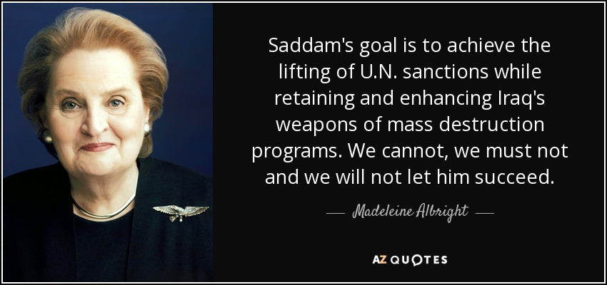 Saddam's goal is to achieve the lifting of U.N. sanctions while retaining and enhancing Iraq's weapons of mass destruction programs. We cannot, we must not and we will not let him succeed. - Madeleine Albright