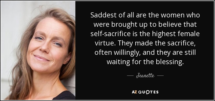 Saddest of all are the women who were brought up to believe that self-sacrifice is the highest female virtue. They made the sacrifice, often willingly, and they are still waiting for the blessing. - Jeanette