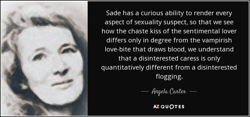 Sade has a curious ability to render every aspect of sexuality suspect, so that we see how the chaste kiss of the sentimental lover differs only in degree from the vampirish love-bite that draws blood, we understand that a disinterested caress is only quantitatively different from a disinterested flogging. - Angela Carter