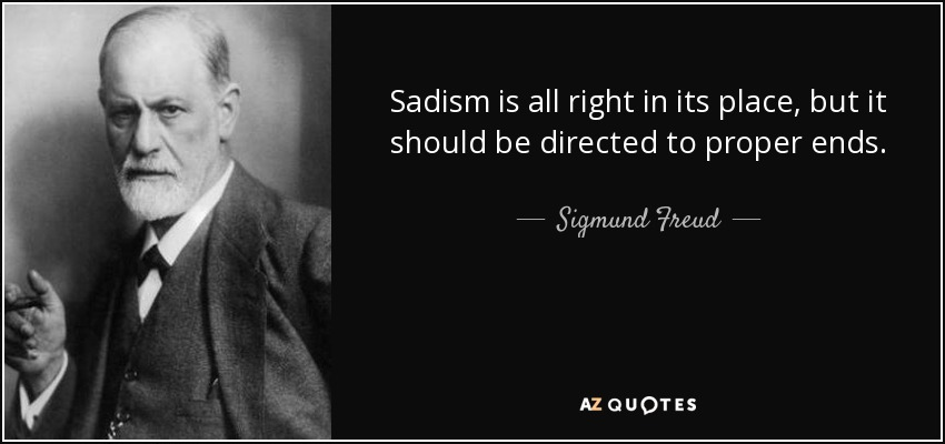 Sadism is all right in its place, but it should be directed to proper ends. - Sigmund Freud