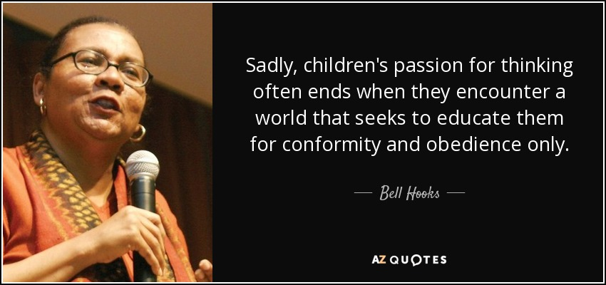 Sadly, children's passion for thinking often ends when they encounter a world that seeks to educate them for conformity and obedience only. - Bell Hooks