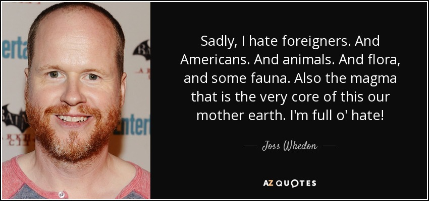 Sadly, I hate foreigners. And Americans. And animals. And flora, and some fauna. Also the magma that is the very core of this our mother earth. I'm full o' hate! - Joss Whedon