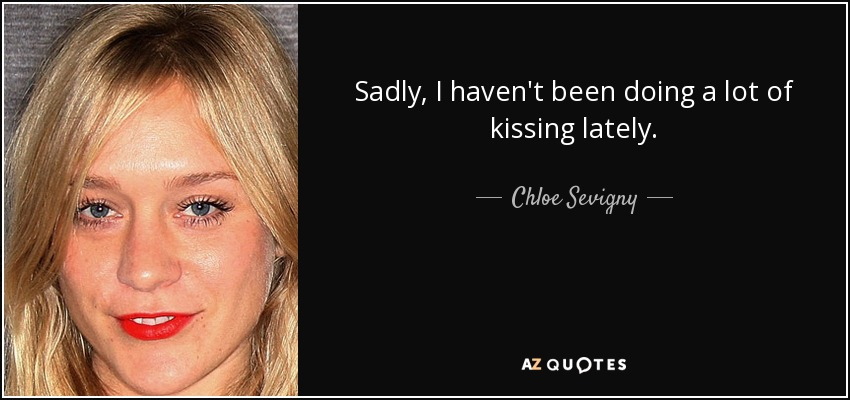 Sadly, I haven't been doing a lot of kissing lately. - Chloe Sevigny
