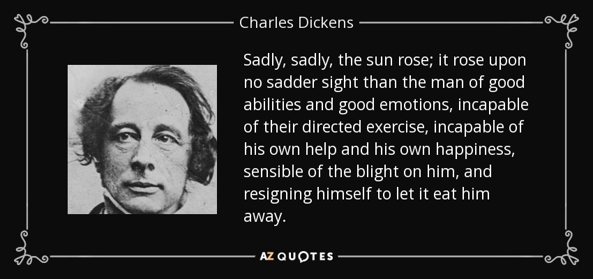 Sadly, sadly, the sun rose; it rose upon no sadder sight than the man of good abilities and good emotions, incapable of their directed exercise, incapable of his own help and his own happiness, sensible of the blight on him, and resigning himself to let it eat him away. - Charles Dickens